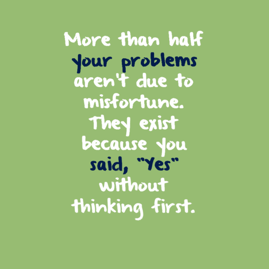 "More than half your problems aren't due to misfortune. They exist because you said, ""Yes"" without thinking first."