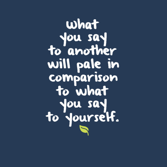 What you say to another will pale in comparison to what you say to yourself.