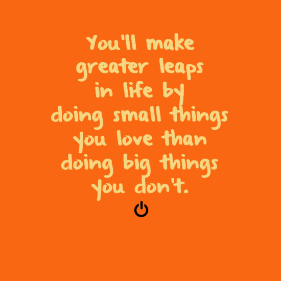 You'll make greater leaps in life by doing small things you love than doing big things you don't.