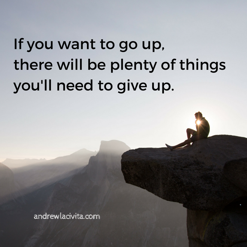 If you want to go up, there will plenty of things you need to give up.